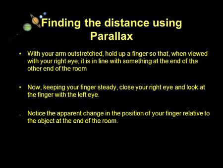 11/15/99Norm Herr (sample file) Finding the distance using Parallax With your arm outstretched, hold up a finger so that, when viewed with your right eye,