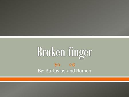  By: Kartavius and Ramon.  A broken finger is when one of the three phalanges in each finger broken in other words basically its just like if you snap.