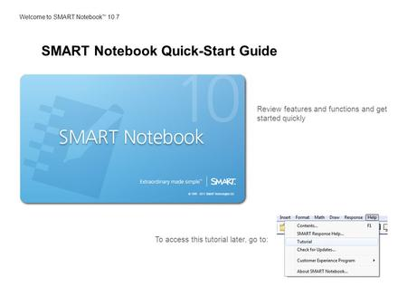 Welcome to SMART Notebook TM 10.7 Review features and functions and get started quickly To access this tutorial later, go to: SMART Notebook Quick-Start.