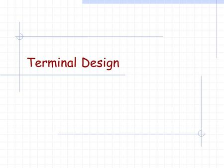 Terminal Design. Some thoughts from Mark Day (LEX)… Expansions are greatly limited based on the initial configuration. Similar comments to planning must.