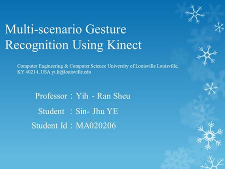 Multi-scenario Gesture Recognition Using Kinect Student : Sin- Jhu YE Student Id : MA020206 Computer Engineering & Computer Science University of Louisville.