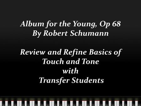 Album for the Young, Op 68 By Robert Schumann Review and Refine Basics of Touch and Tone with Transfer Students.