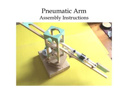 "Pneumatic Arm Assembly Instructions. Contents of Pneumatic Arm Kit Wooden pieces (⅜"" cross-section): 1 X 24""; 1 X 21⅛""; 4 X 7""; 2 X 4⅞""(each cut into."