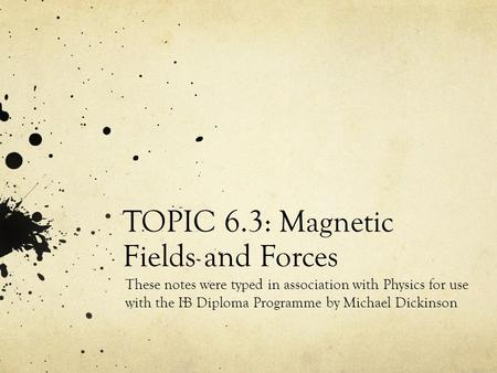 TOPIC 6.3: Magnetic Fields and Forces These notes were typed in association with Physics for use with the IB Diploma Programme by Michael Dickinson.