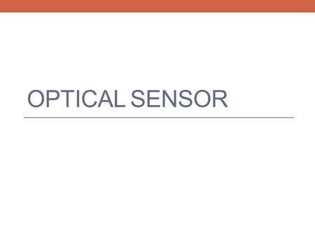 OPTICAL SENSOR. Project Objective Minimum objective: Use the optical sensor to determine the pulse rate in a finger.