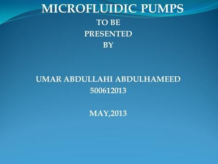 MICROFLUIDIC PUMPS TO BE PRESENTED BY UMAR ABDULLAHI ABDULHAMEED 500612013 MAY,2013.