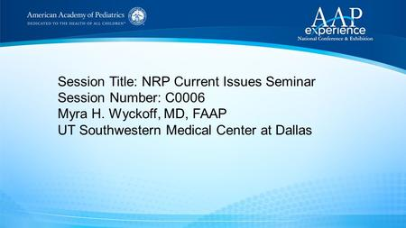 Session Title: NRP Current Issues Seminar Session Number: C0006 Myra H. Wyckoff, MD, FAAP UT Southwestern Medical Center at Dallas.