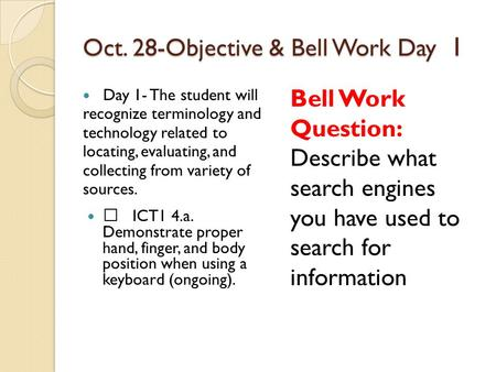 Oct. 28-Objective & Bell Work Day 1 Day 1- The student will recognize terminology and technology related to locating, evaluating, and collecting from variety.