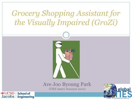 Grocery Shopping Assistant for the Visually Impaired (GroZi) Ave Joo Byoung Park (TIES Intern Summer 2010)