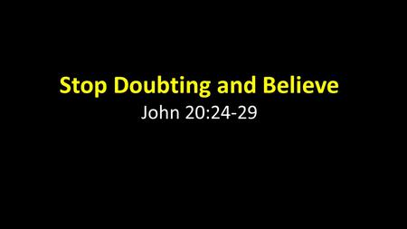 Stop Doubting and Believe John 20:24-29. John 20: 24 Now Thomas (also known as Didymus), one of the Twelve, was not with the disciples when Jesus came.