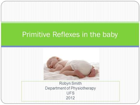 Robyn Smith Department of Physiotherapy UFS 2012 Primitive Reflexes in the baby.