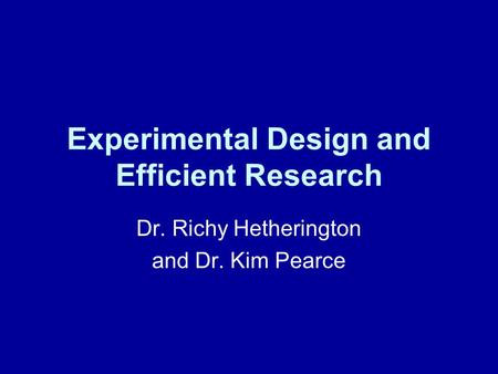 Experimental Design and Efficient Research Dr. Richy Hetherington and Dr. Kim Pearce.