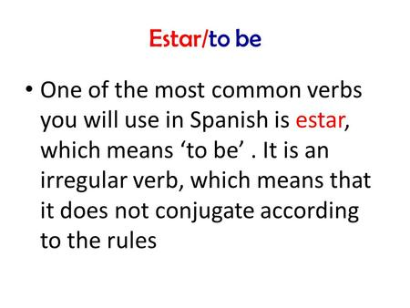 Estar/to be One of the most common verbs you will use in Spanish is estar, which means 'to be'. It is an irregular verb, which means that it does not conjugate.