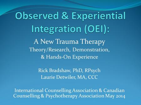 A New Trauma Therapy Theory/Research, Demonstration, & Hands-On Experience Rick Bradshaw, PhD, RPsych Laurie Detwiler, MA, CCC International Counselling.