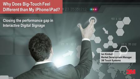 Why Does Big-Touch Feel Different than My iPhone/iPad? Closing the performance gap in Interactive Digital Signage Ian Kimball Market Development Manager.