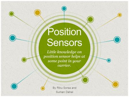 Position Sensors ​ Little knowledge on position sensor helps at some point in your carrier. ​ By Riku Sorsa and Suman Dahal.
