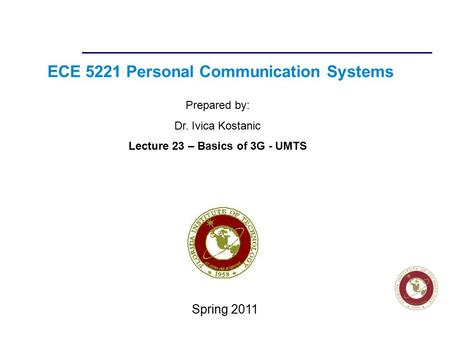 Florida Institute of technologies ECE 5221 Personal Communication Systems Prepared by: Dr. Ivica Kostanic Lecture 23 – Basics of 3G - UMTS Spring 2011.