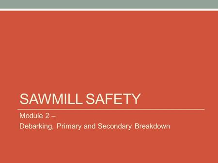 Sawmill Safety Module 2 – Debarking, Primary and Secondary Breakdown.
