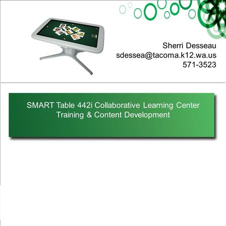SMART Table 442i Collaborative Learning Center Training & Content Development Sherri Desseau 571-3523.
