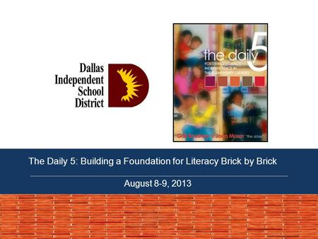 The Daily 5: Building a Foundation for Literacy Brick by Brick August 8-9, 2013.