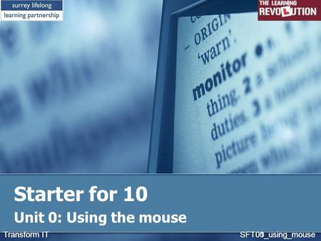Starter for 10 Unit 0: Using the mouse Transform IT SFT01_using_mouseTransform IT SFT00_using_mouse.