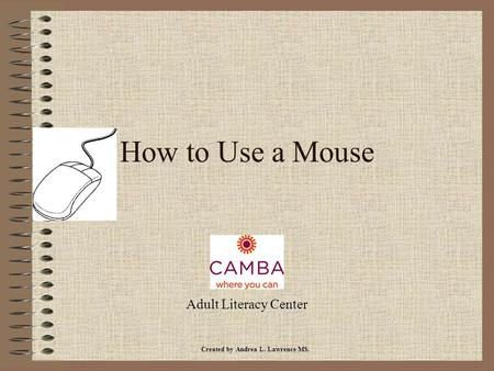 How to Use a Mouse Adult Literacy Center Created by Andrea L. Lawrence MS.