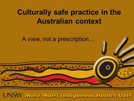 Culturally safe practice in the Australian context A view, not a prescription…