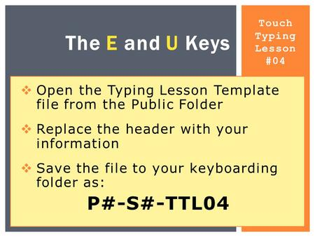 Touch Typing Lesson #04 The E and U Keys  Open the Typing Lesson Template file from the Public Folder  Replace the header with your information  Save.