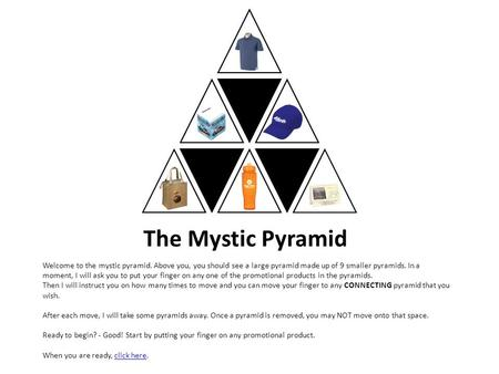 The Mystic Pyramid Welcome to the mystic pyramid. Above you, you should see a large pyramid made up of 9 smaller pyramids. In a moment, I will ask you.