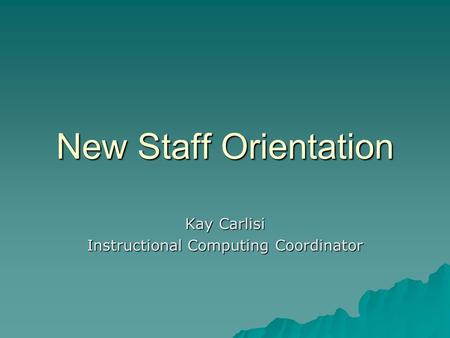 New Staff Orientation Kay Carlisi Instructional Computing Coordinator.