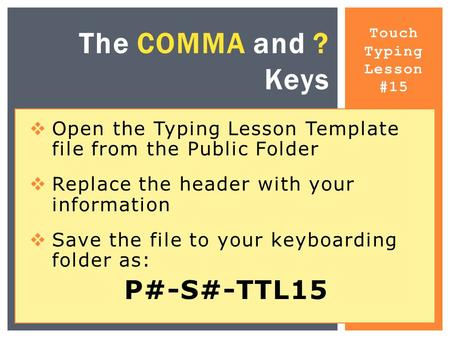 Touch Typing Lesson #15 The COMMA and ? Keys  Open the Typing Lesson Template file from the Public Folder  Replace the header with your information 