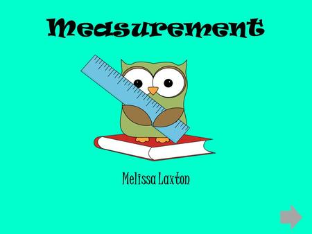 Measurement Melissa Laxton. Content Area: Mathematics Grade Level: Second Summary: The purpose of this instructional PowerPoint is to give students the.
