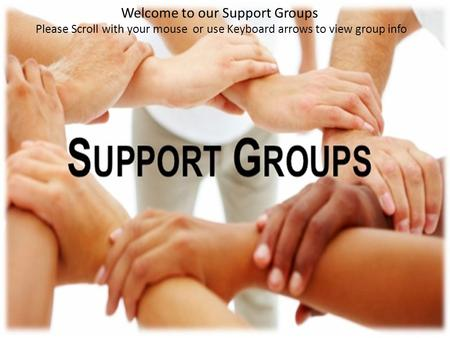 Welcome to our Support Groups Please Scroll with your mouse or use Keyboard arrows to view group info.