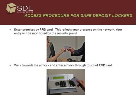 ACCESS PROCEDURE FOR SAFE DEPOSIT LOCKERS ACCESS PROCEDURE FOR SAFE DEPOSIT LOCKERS  Enter premises by RFID card. This reflects your presence on the network.