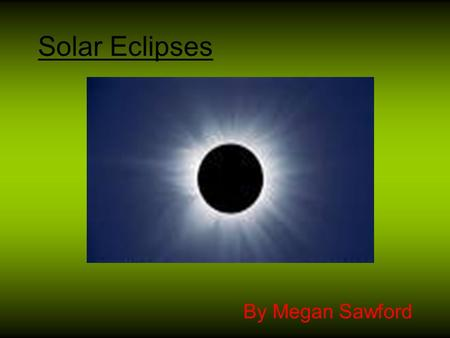 Solar Eclipses By Megan Sawford. Contents Slide 1: Title Page Slide 2: Contents Slide 3 : My Task Slide 4: What is a Solar Eclipse? Slide 5: Facts about.