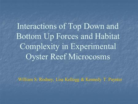 Interactions of Top Down and Bottom Up Forces and Habitat Complexity in Experimental Oyster Reef Microcosms William S. Rodney, Lisa Kellogg & Kennedy T.