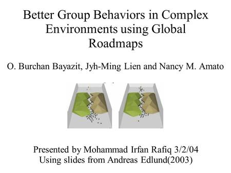 Better Group Behaviors in Complex Environments using Global Roadmaps O. Burchan Bayazit, Jyh-Ming Lien and Nancy M. Amato Presented by Mohammad Irfan Rafiq.