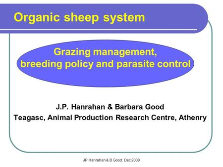 JP Hanrahan & B Good; Dec 2008 J.P. Hanrahan & Barbara Good Teagasc, Animal Production Research Centre, Athenry Organic sheep system Grazing management,