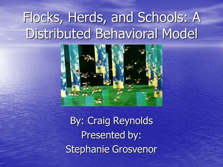 Flocks, Herds, and Schools: A Distributed Behavioral Model By: Craig Reynolds Presented by: Stephanie Grosvenor.