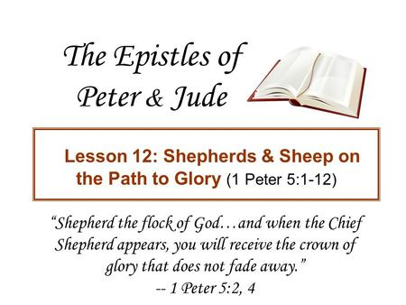 "The Epistles of Peter & Jude Lesson 12: Shepherds & Sheep on the Path to Glory (1 Peter 5:1-12) ""Shepherd the flock of God…and when the Chief Shepherd."