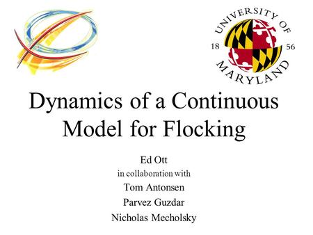 Dynamics of a Continuous Model for Flocking Ed Ott in collaboration with Tom Antonsen Parvez Guzdar Nicholas Mecholsky.