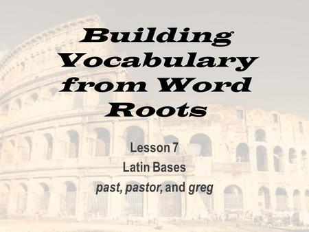 Building Vocabulary from Word Roots Lesson 7 Latin Bases past, pastor, and greg.