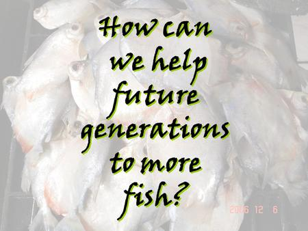 How can we help future generations to more fish?.