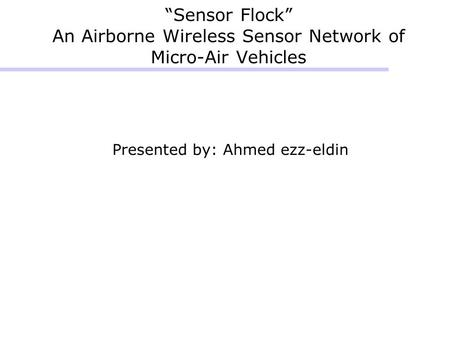 """Sensor Flock"" An Airborne Wireless Sensor Network of Micro-Air Vehicles Presented by: Ahmed ezz-eldin."