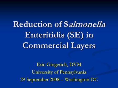 Reduction of Salmonella Enteritidis (SE) in Commercial Layers Eric Gingerich, DVM University of Pennsylvania 29 September 2008 – Washington DC.