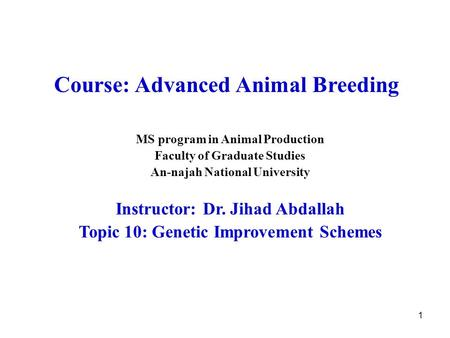 1 Course: Advanced Animal Breeding MS program in Animal Production Faculty of Graduate Studies An-najah National University Instructor: Dr. Jihad Abdallah.