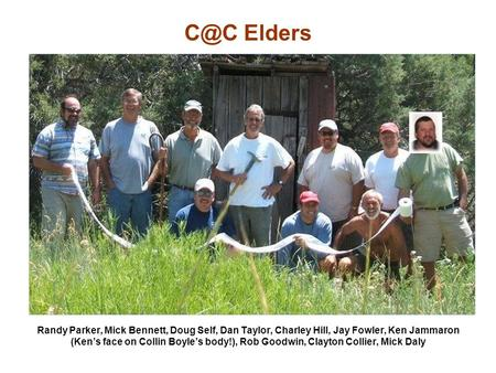 Elders Randy Parker, Mick Bennett, Doug Self, Dan Taylor, Charley Hill, Jay Fowler, Ken Jammaron (Ken's face on Collin Boyle's body!), Rob Goodwin,