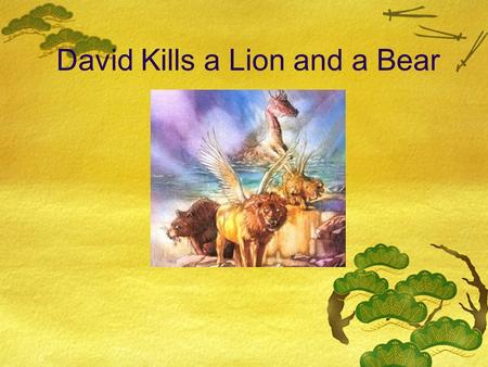 David Kills a Lion and a Bear. Who was David?  David was a young, cheerful shepherd.  He cared for his parents' sheep, took them to the hills where.