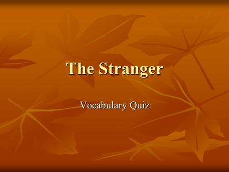 The Stranger Vocabulary Quiz Vocabulary Terror also means… Terror also means… a. fear b. concern.