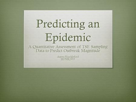 Predicting an Epidemic A Quantitative Assessment of TSE Sampling Data to Predict Outbreak Magnitude Aspen Shackleford HONR299J.